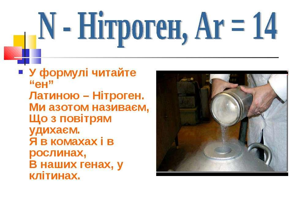 """У формулі читайте """"ен"""" Латиною – Нітроген. Ми азотом називаєм, Що з повітрям ..."""