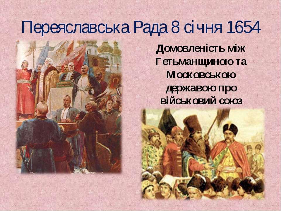 Переяславська Рада 8 січня 1654 Домовленість між Гетьманщиною та Московською ...