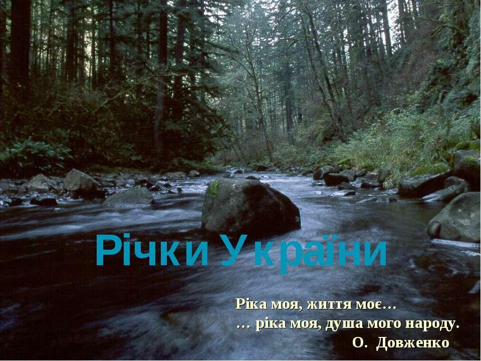 Річки України Ріка моя, життя моє… … ріка моя, душа мого народу. О. Довженко