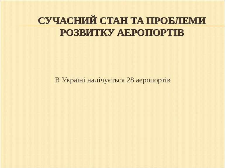СУЧАСНИЙ СТАН ТА ПРОБЛЕМИ РОЗВИТКУ АЕРОПОРТІВ В Україні налічується 28 аеропо...