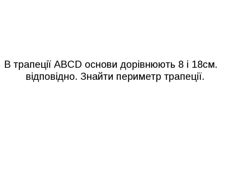 В трапеції ABCD основи дорівнюють 8 і 18см. відповідно. Знайти периметр трапе...