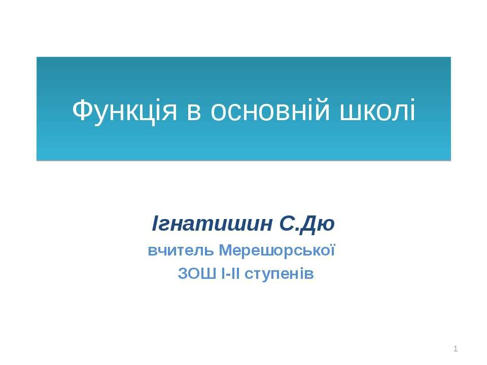 Функція в основній школі Ігнатишин С.Дю вчитель Мерешорської ЗОШ І-ІІ ступенів *