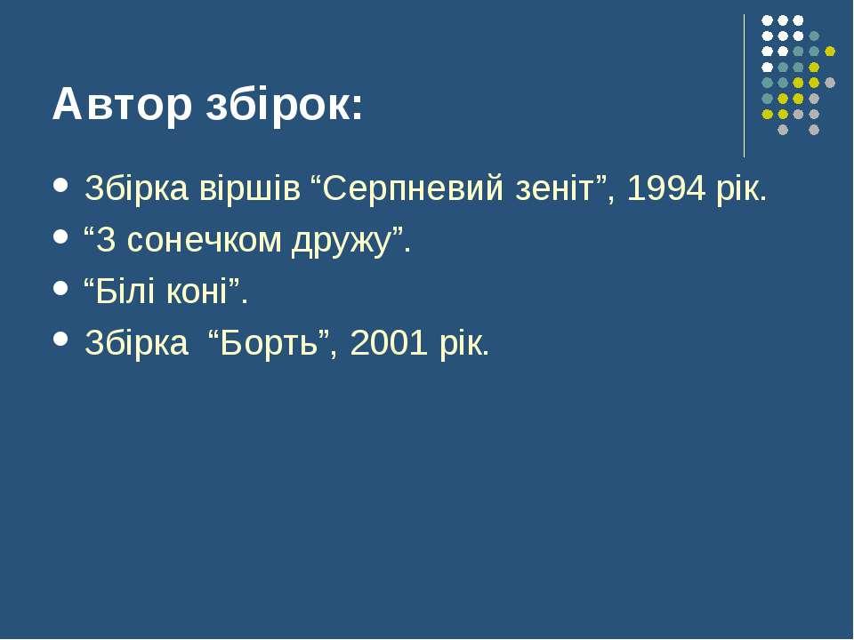 """Автор збірок: Збірка віршів """"Серпневий зеніт"""", 1994 рік. """"З сонечком дружу"""". ..."""