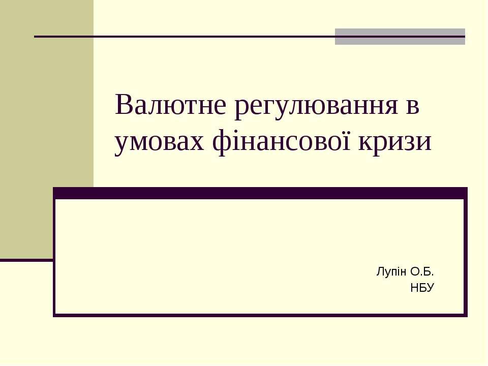 Валютне регулювання в умовах фінансової кризи Лупін О.Б. НБУ