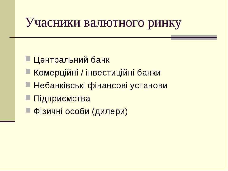 Учасники валютного ринку Центральний банк Комерційні / інвестиційні банки Неб...