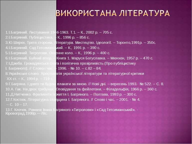 1.І.Багряний. Листування 1946-1963. Т.1. – К., 2002 р. – 705 с. 2.І.Багряни...