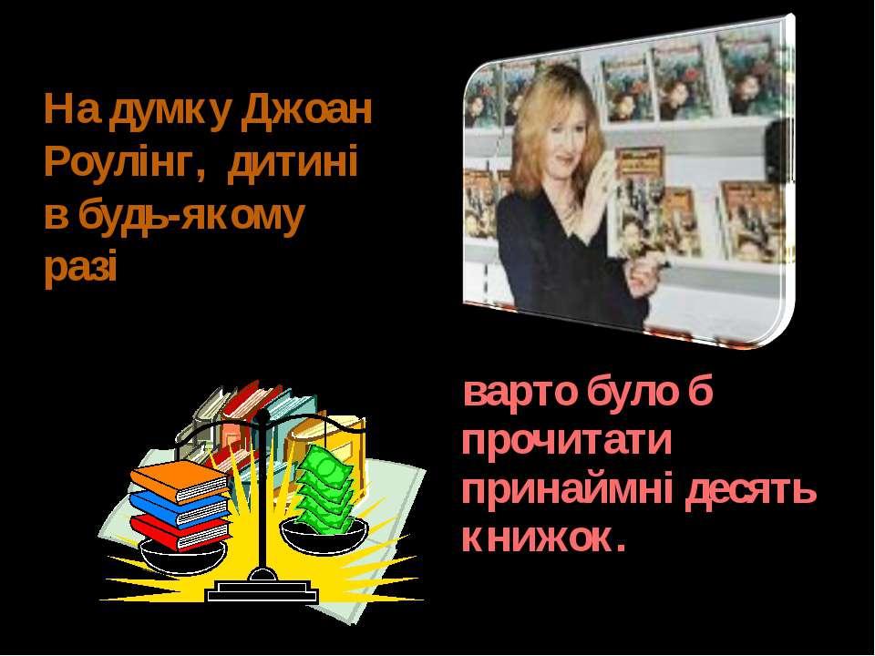 варто було б прочитати принаймні десять книжок. На думку Джоан Роулінг, дитин...