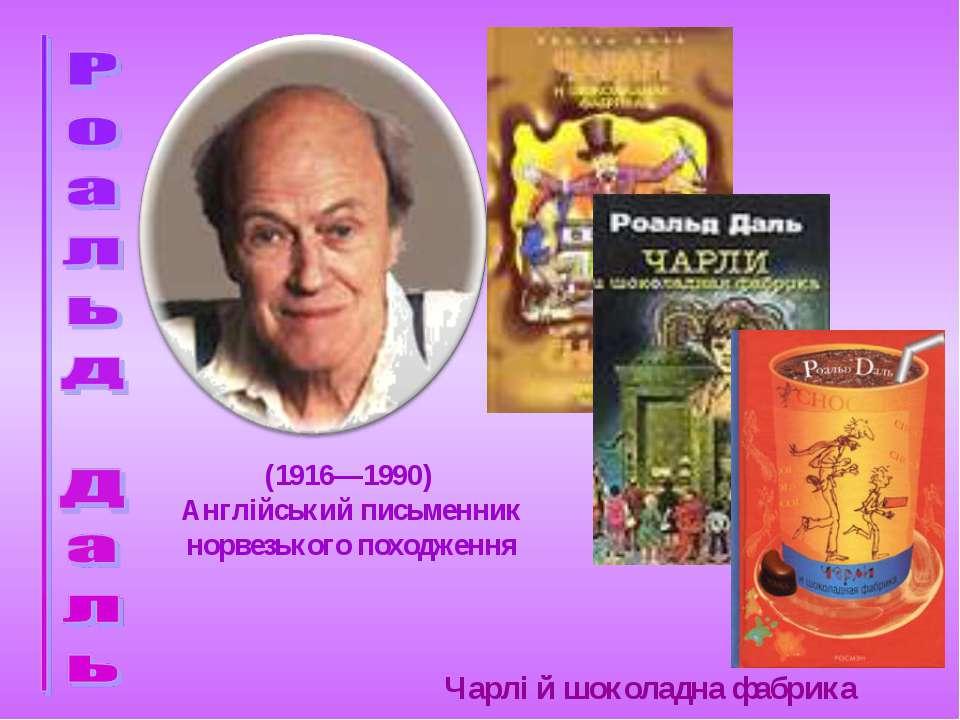 Чарлі й шоколадна фабрика (1916—1990) Англійський письменник норвезького похо...