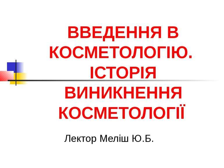 ВВЕДЕННЯ В КОСМЕТОЛОГІЮ. ІСТОРІЯ ВИНИКНЕННЯ КОСМЕТОЛОГІЇ Лектор Меліш Ю.Б.