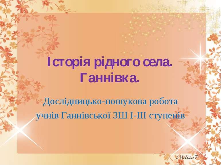 Історія рідного села. Ганнівка. Дослідницько-пошукова робота учнів Ганнівсько...