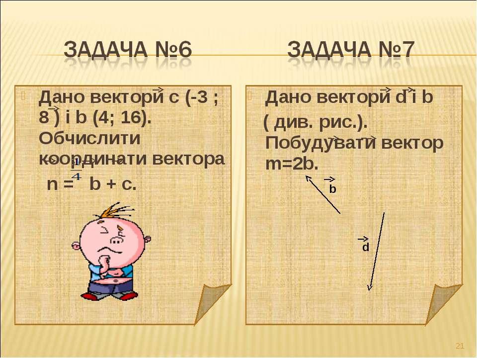 Дано вектори с (-3 ; 8 ) і b (4; 16). Обчислити координати вектора n = b + c....