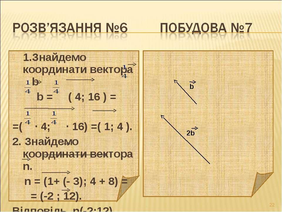 1.Знайдемо координати вектора b b = ( 4; 16 ) = =( ∙ 4; ∙ 16) =( 1; 4 ). 2. З...