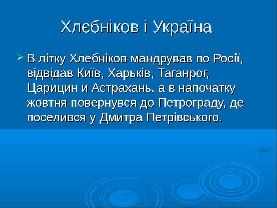 Хлєбніков і Україна В літку Хлебніков мандрував по Росії, відвідав Київ, Харь...
