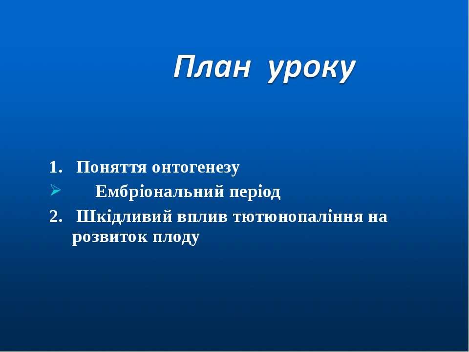 1. Поняття онтогенезу Ембріональний період 2. Шкідливий вплив тютюнопаління н...