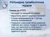 Реґіонарна тромболітична терапія Покази до РТЛТ: Молодий та середній вік хвор...