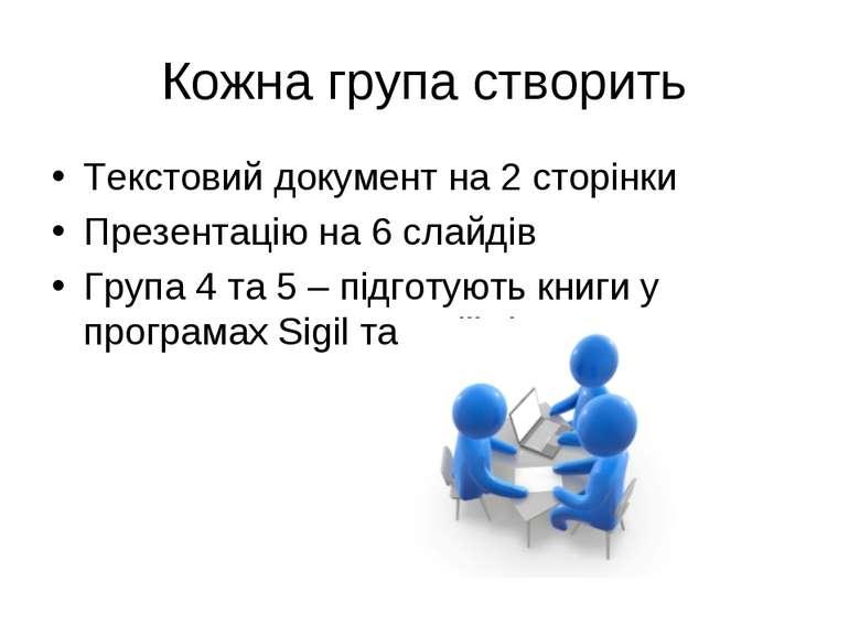Кожна група створить Текстовий документ на 2 сторінки Презентацію на 6 слайді...