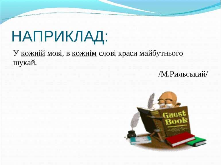 НАПРИКЛАД: У кожній мові, в кожнім слові краси майбутнього шукай. /М.Рильський/