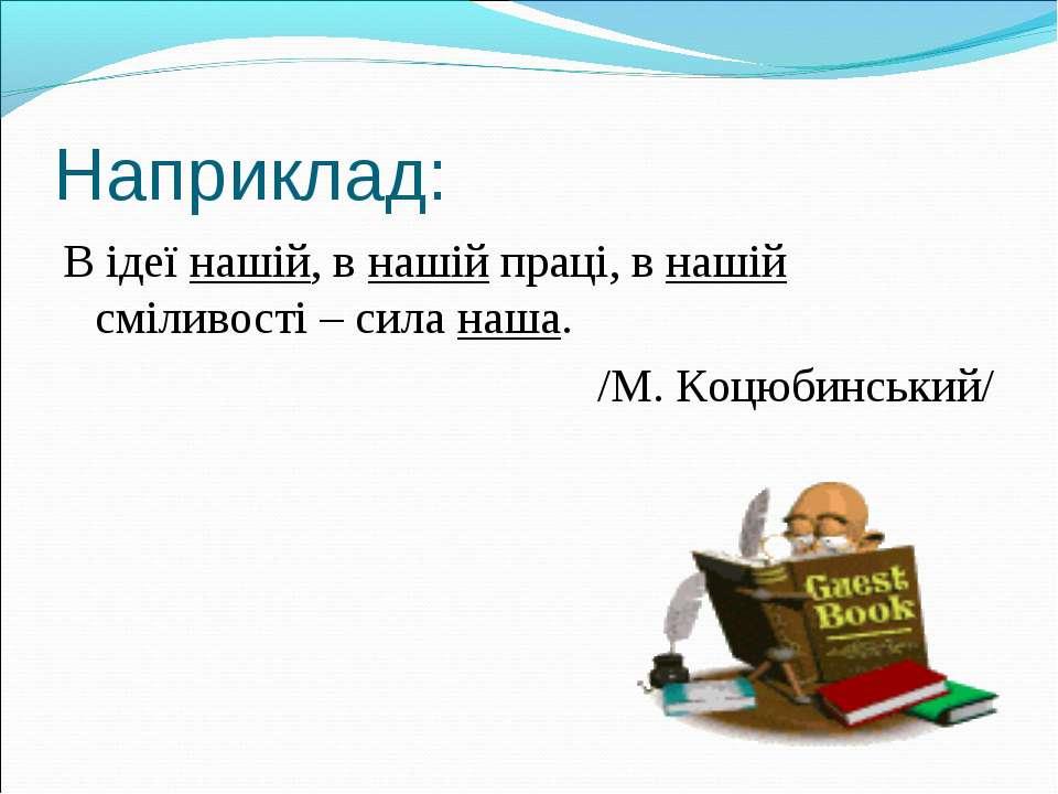 Наприклад: В ідеї нашій, в нашій праці, в нашій сміливості – сила наша. /М. К...