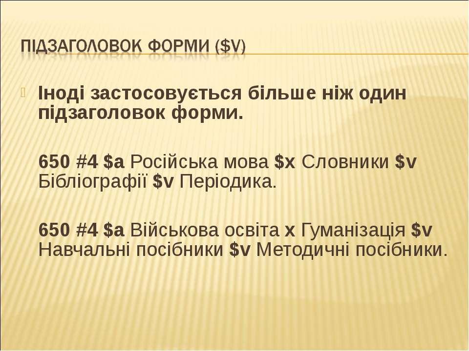 Іноді застосовується більше ніж один підзаголовок форми.  650 #4 $a Російськ...