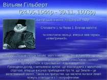 Вільям Гільберт (24.05.1544р - 30.11. 1603р) Англійський вчений, придворний л...