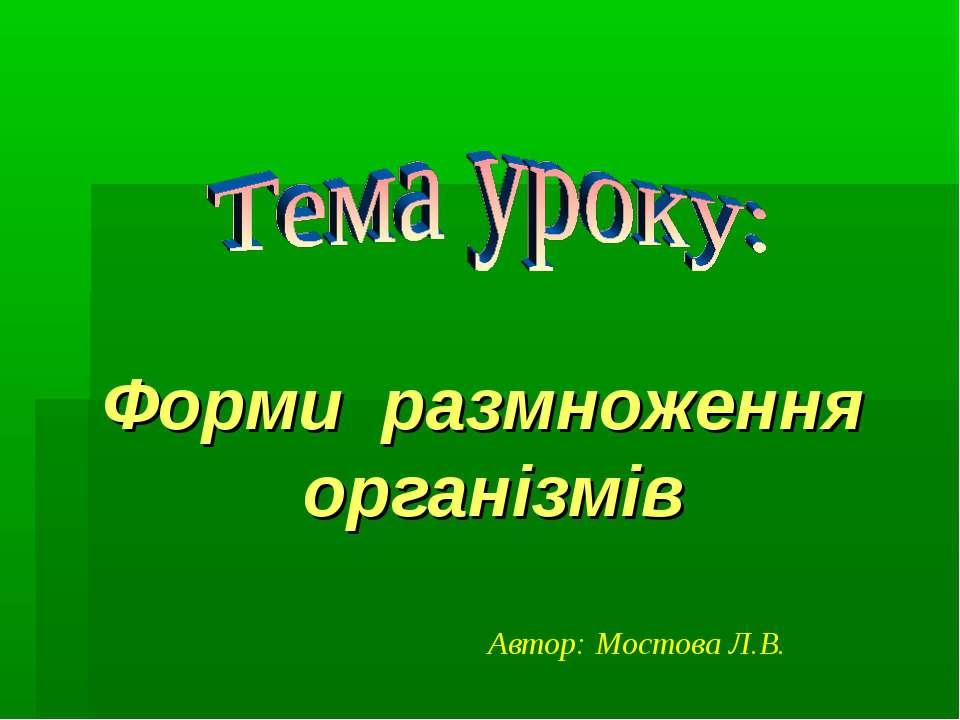 Форми размноження організмів Автор: Мостова Л.В.