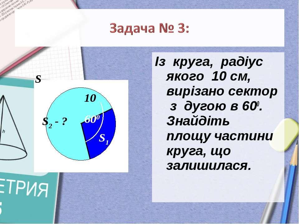 Із круга, радіус якого 10 см, вирізано сектор з дугою в 600. Знайдіть площу ч...