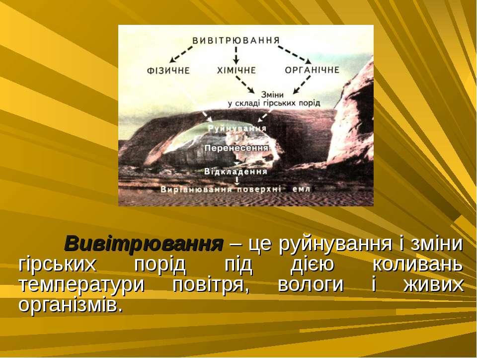 Вивітрювання – це руйнування і зміни гірських порід під дією коливань темпера...