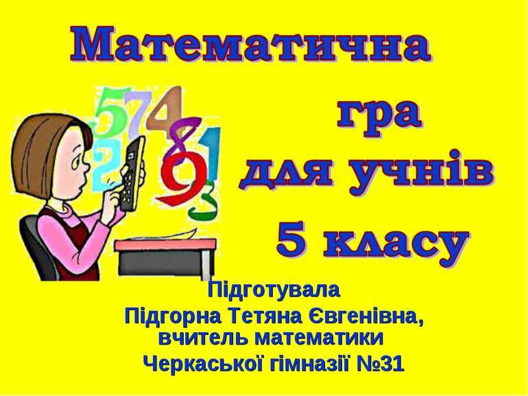 Підготувала Підгорна Тетяна Євгенівна, вчитель математики Черкаської гімназії...