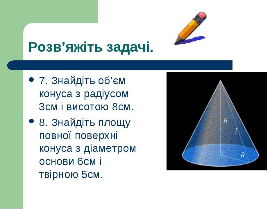 Розв'яжіть задачі. 7. Знайдіть об'єм конуса з радіусом 3см і висотою 8см. 8. ...
