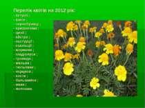 Перелік квітів на 2012 рік: - петунії ; - іриси ; - чорнобривці ; - хризантем...