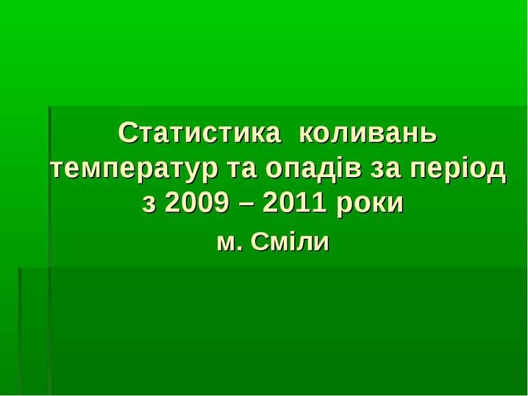 Статистика коливань температур та опадів за період з 2009 – 2011 роки м. Сміли