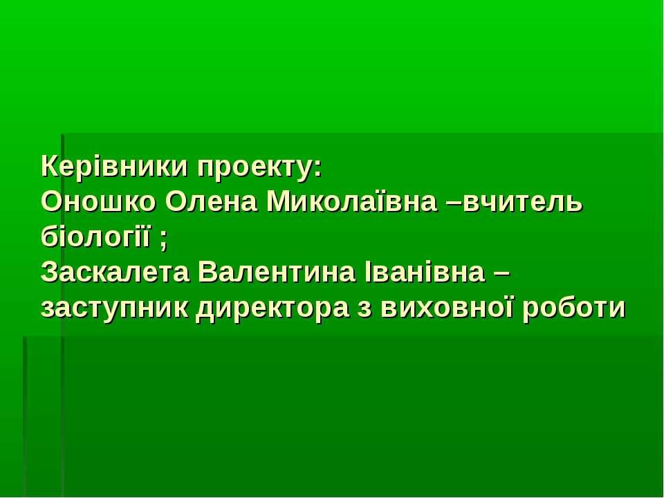 Керівники проекту: Оношко Олена Миколаївна –вчитель біології ; Заскалета Вале...