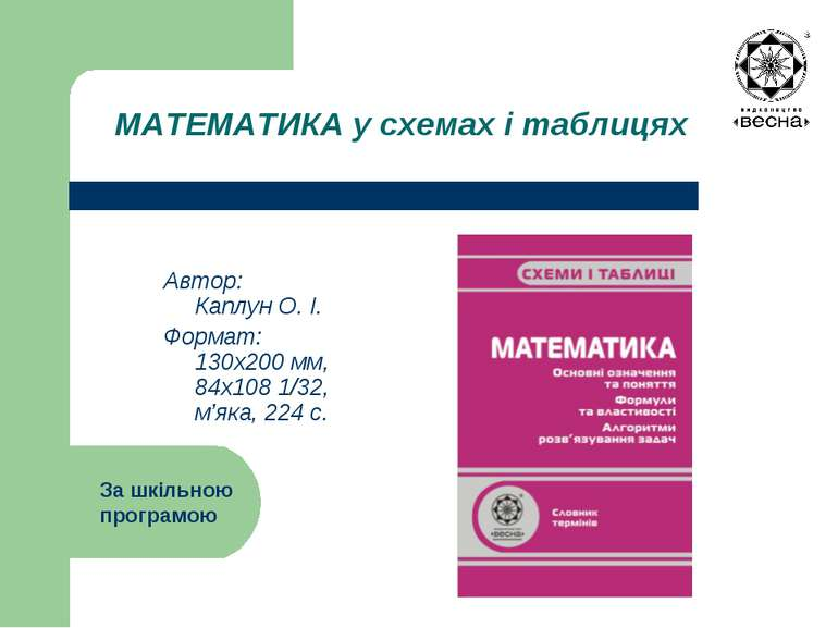 МАТЕМАТИКА у схемах і таблицях Автор: Каплун О. І. Формат: 130х200 мм, 84х108...