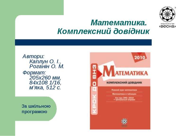 Математика. Комплексний довідник Автори: Каплун О. І., Роганін О. М. Формат: ...