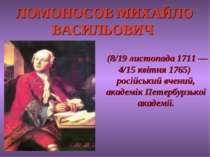 ЛОМОНОСОВ МИХАЙЛО ВАСИЛЬОВИЧ (8/19 листопада 1711 — 4/15 квітня 1765) російсь...