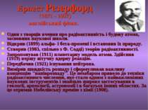 Ернест Резерфорд (1871 - 1937) англійський фізик. Один з творців вчення про р...