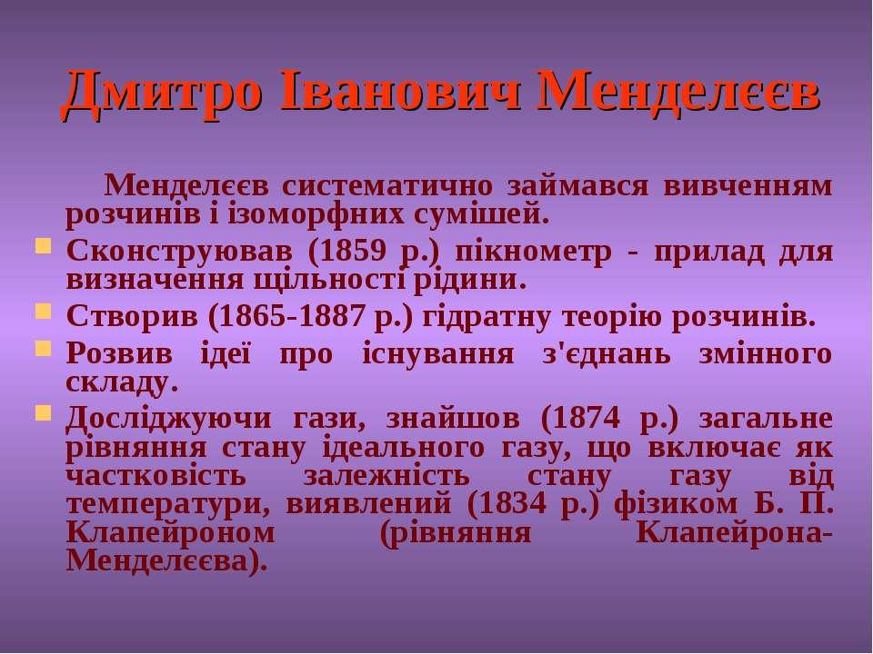 Дмитро Іванович Менделєєв Менделєєв систематично займався вивченням розчинів ...