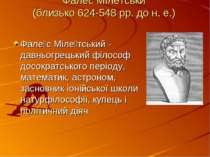 Фалес Мілетськи (близько 624-548 рр. до н. е.) Фале с Міле тський - давньогре...