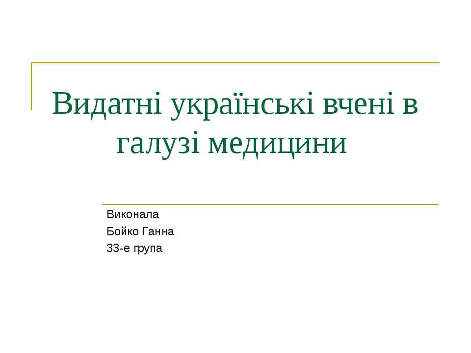 Видатні українські вчені в галузі медицини Виконала Бойко Ганна 33-е група