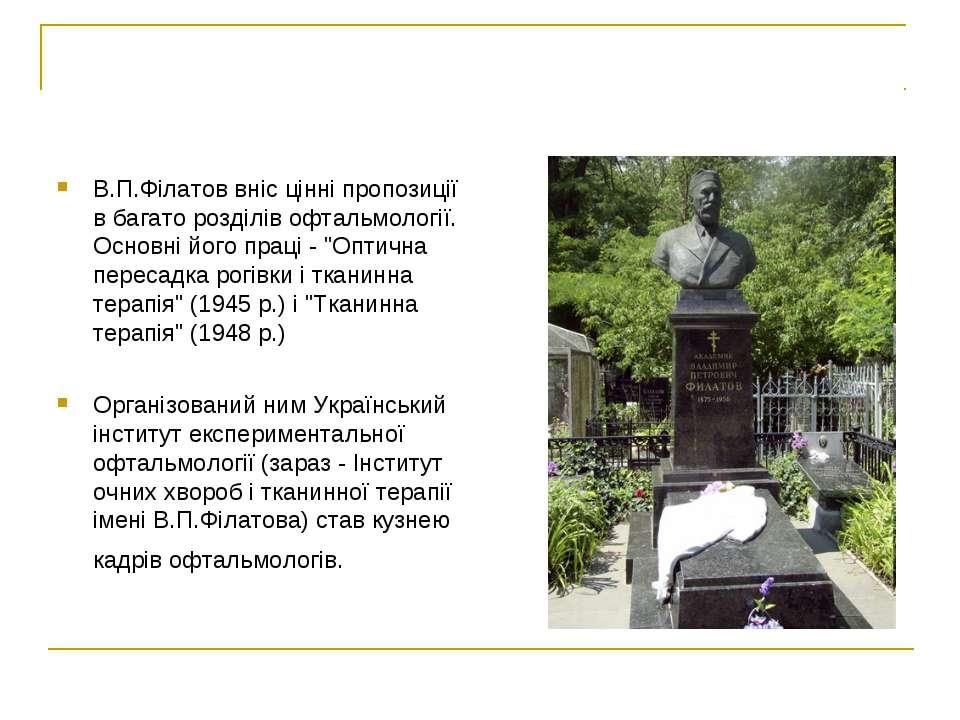 В.П.Філатов вніс цінні пропозиції в багато розділів офтальмології. Основні йо...