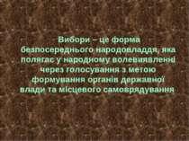 Вибори – це форма безпосереднього народовладдя, яка полягає у народному волев...