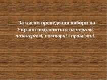 За часом проведення вибори на Україні поділяються на чергові, позачергові, по...