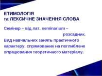 ЕТИМОЛОГІЯ та ЛЕКСИЧНЕ ЗНАЧЕННЯ СЛОВА Семінар – від лат. semіnarium – розсадн...