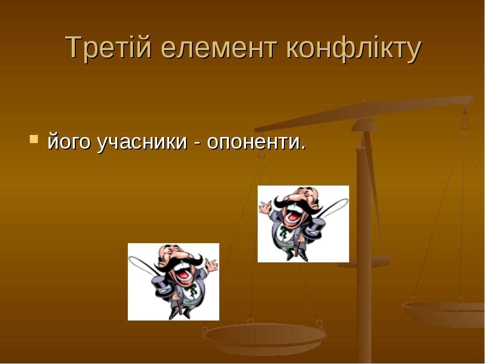 Третій елемент конфлікту його учасники - опоненти.
