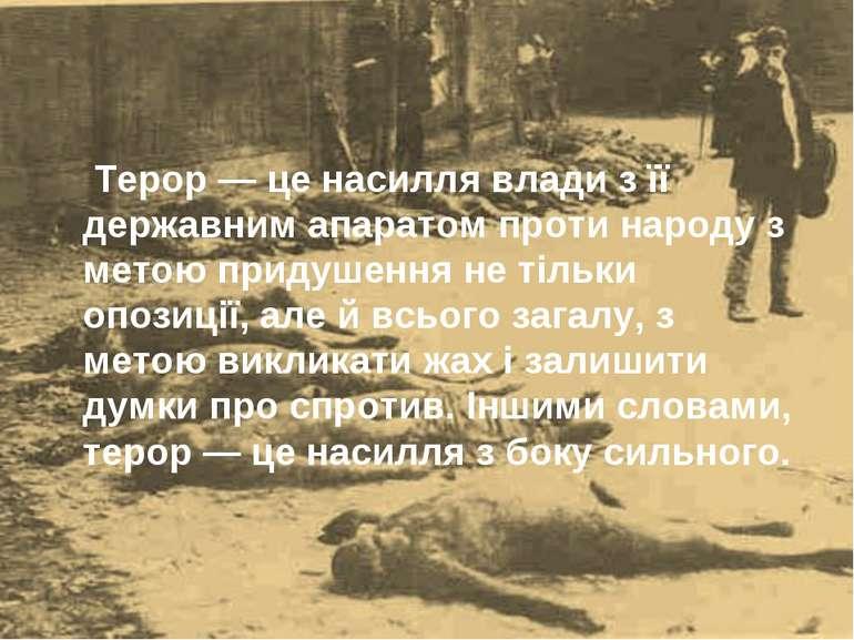 Терор — це насилля влади з її державним апаратом проти народу з метою придуше...
