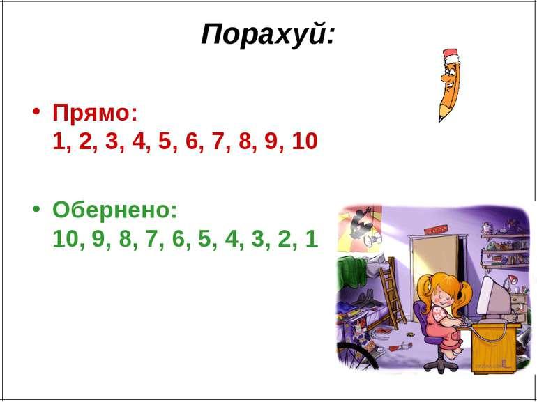 Порахуй: Прямо: 1, 2, 3, 4, 5, 6, 7, 8, 9, 10 Обернено: 10, 9, 8, 7, 6, 5, 4,...