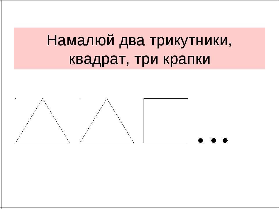 Намалюй два трикутники, квадрат, три крапки