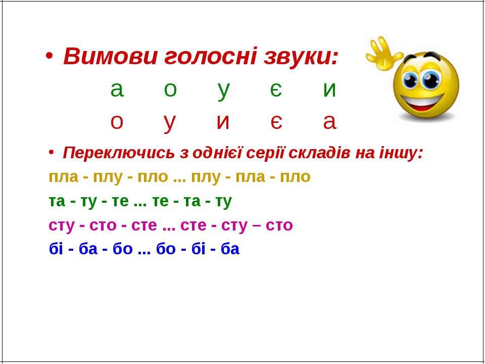 Вимови голосні звуки: а о у є и о у и є а Переключись з однієї серії складів ...
