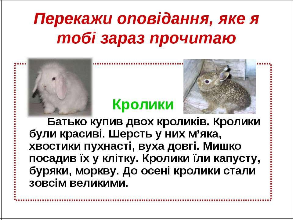 Перекажи оповідання, яке я тобі зараз прочитаю Кролики Батько купив двох крол...