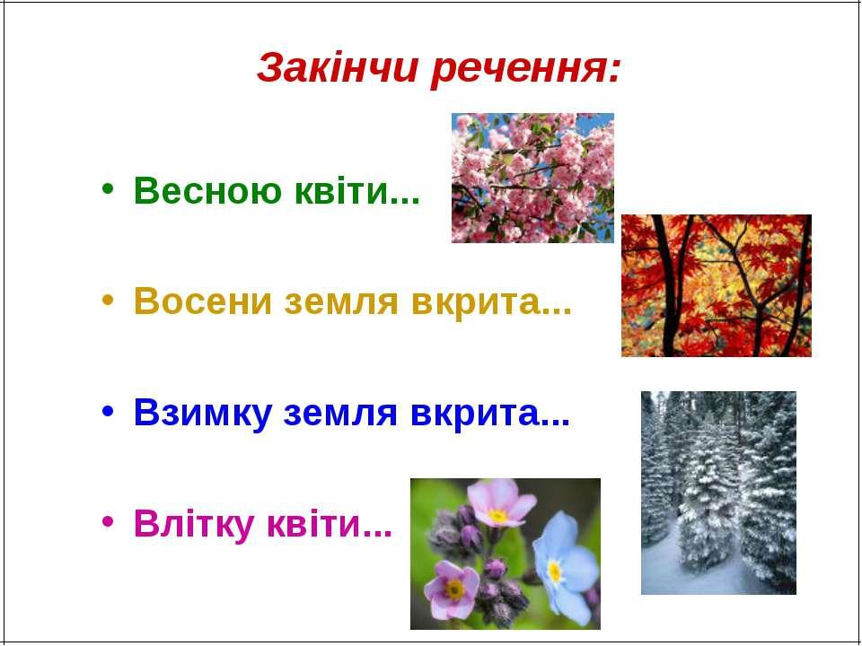 Закінчи речення: Весною квіти... Восени земля вкрита... Взимку земля вкрита.....